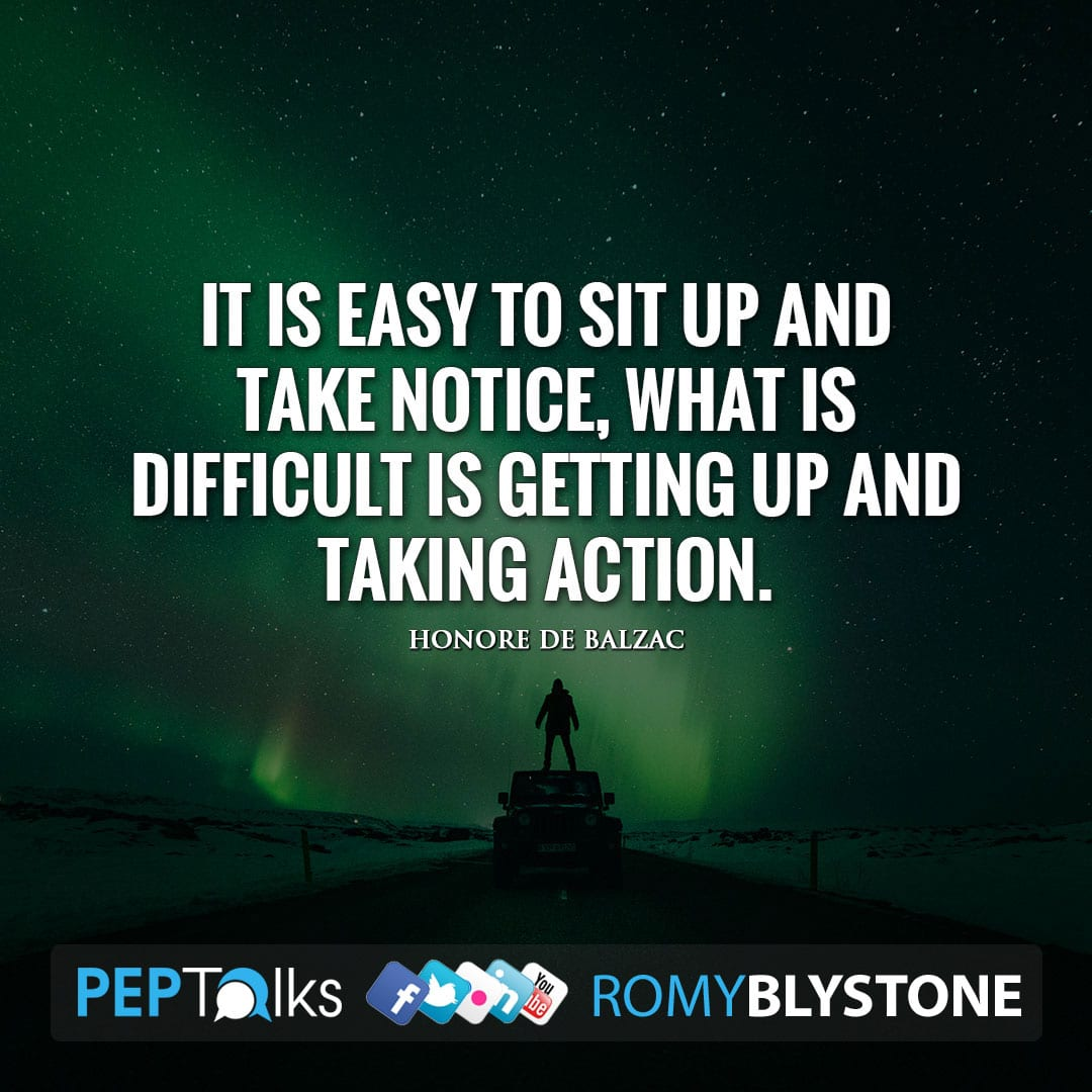 It is easy to sit up and take notice, What is difficult is getting up and taking action. by Honore de Balzac