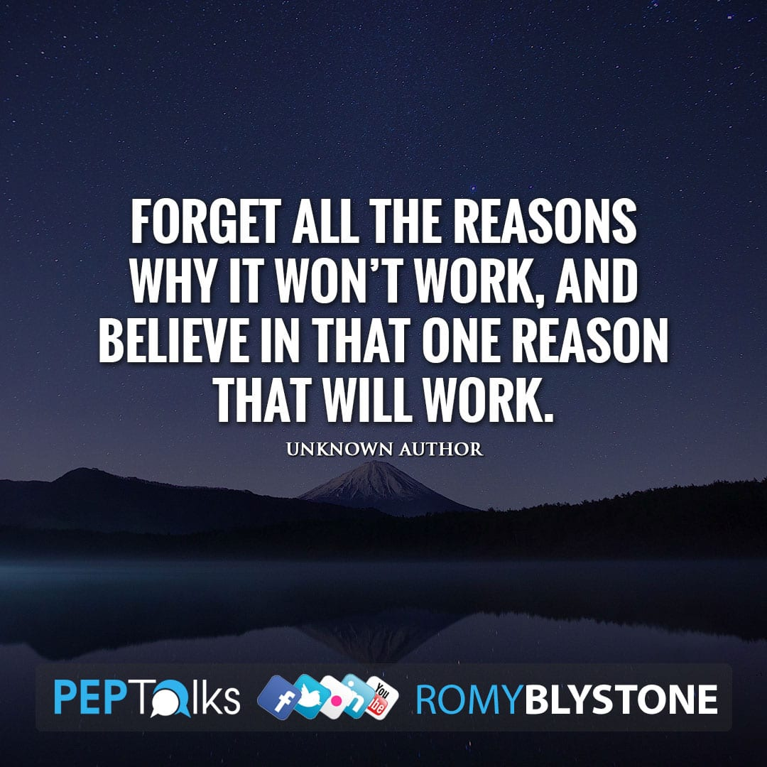 Forget all the reasons why it won't work, and believe in that one reason that will work. by Unknown Author