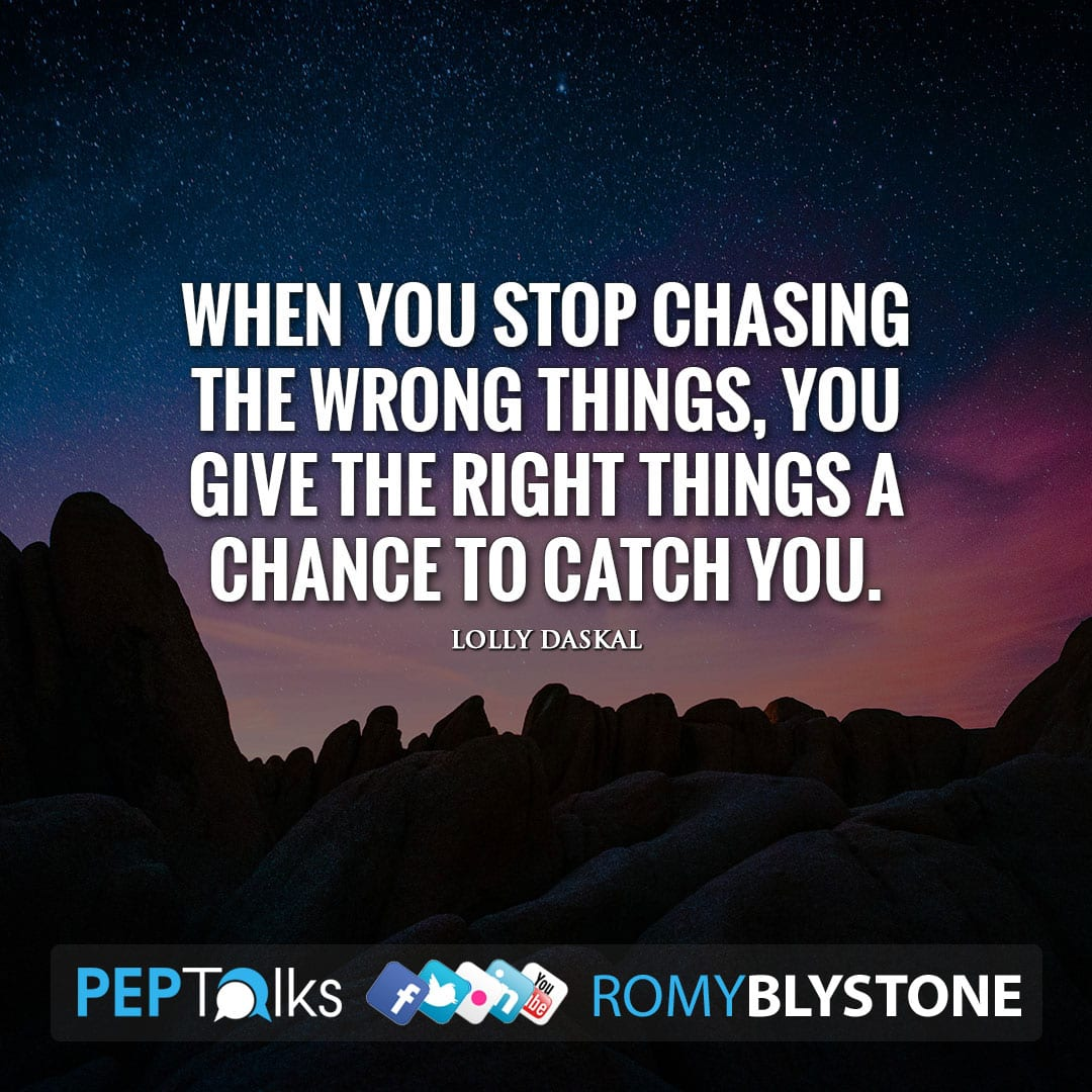 When you stop chasing the wrong things, you give the right things a chance to catch you. by Lolly Daskal