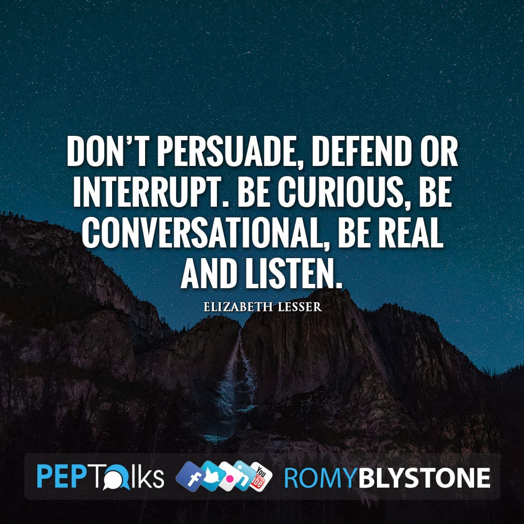 Don't persuade, defend or interrupt. Be curious, be conversational, be real and listen. by Elizabeth Lesser