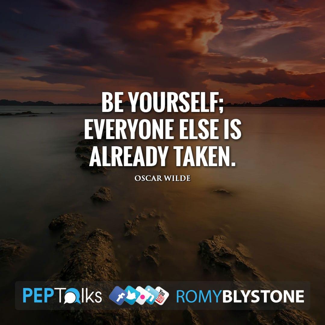 Be yourself; everyone else is already taken. by Oscar Wilde