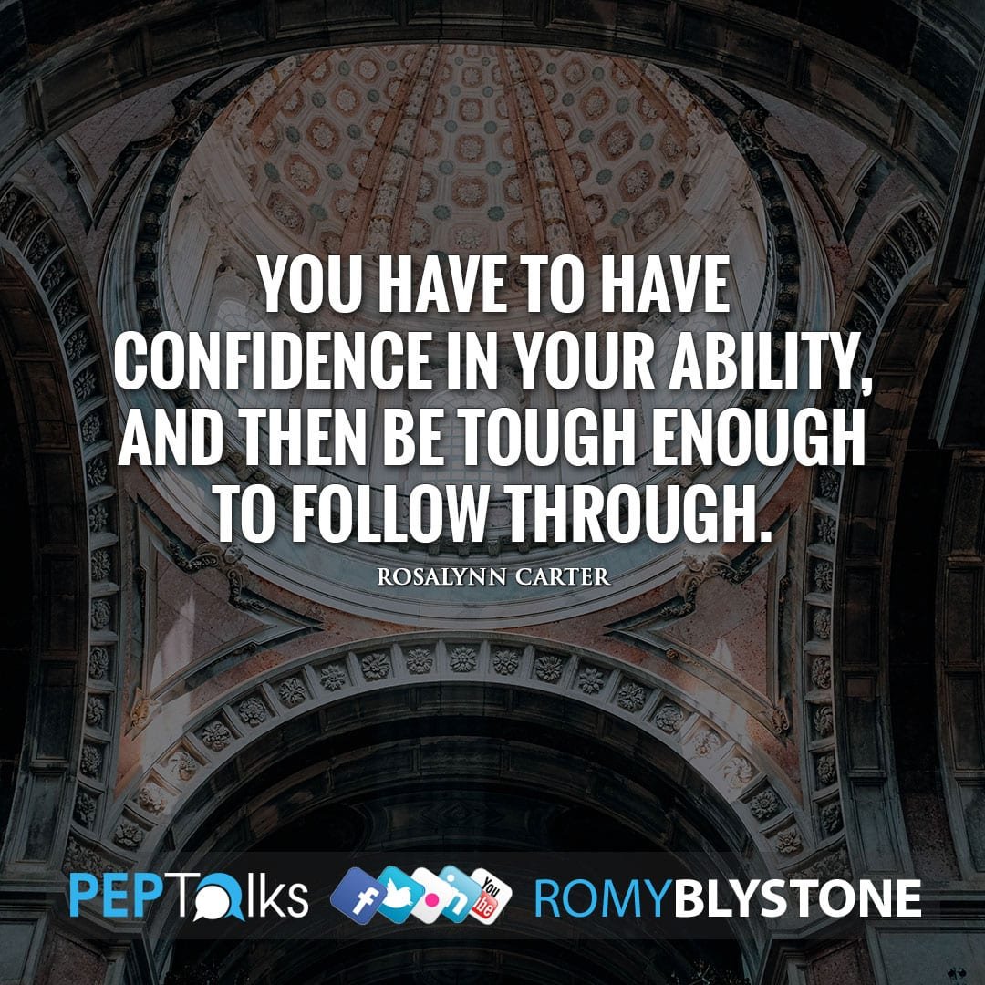 You have to have confidence in your ability, and then be tough enough to follow through. by Rosalynn Carter