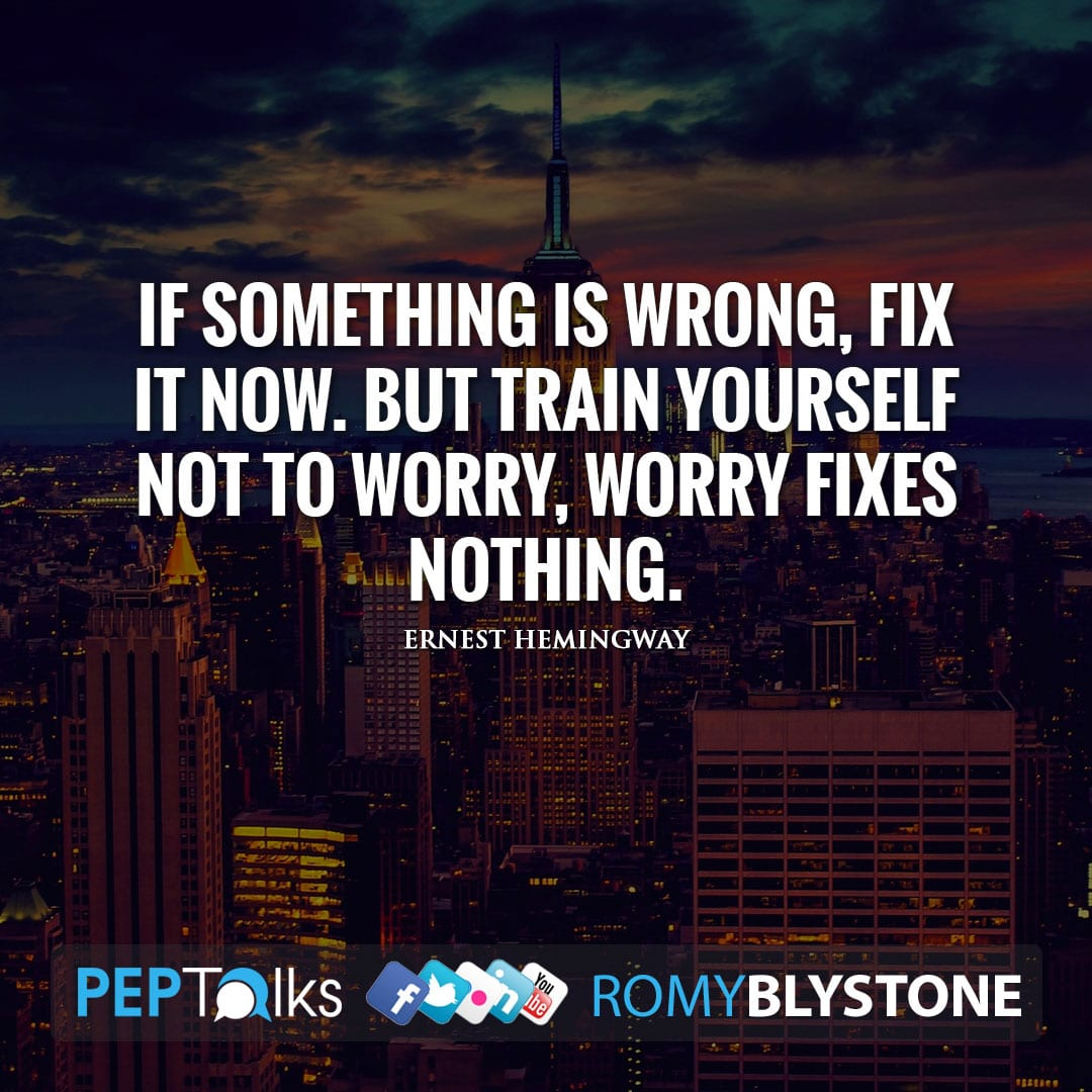 If something is wrong, fix it now. But train yourself not to worry, worry fixes nothing. by Ernest Hemingway