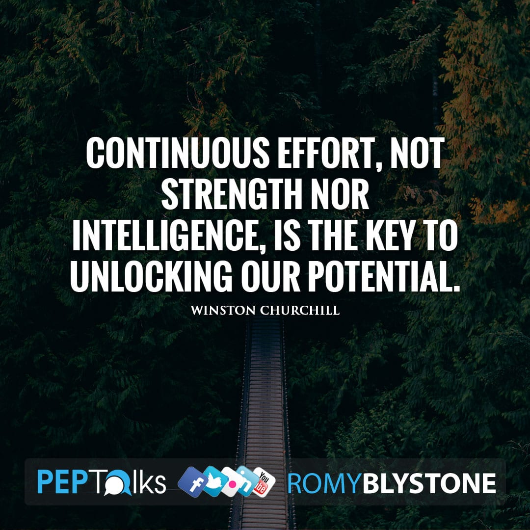 Continuous effort, not strength nor intelligence, is the key to unlocking our potential. by Winston Churchill