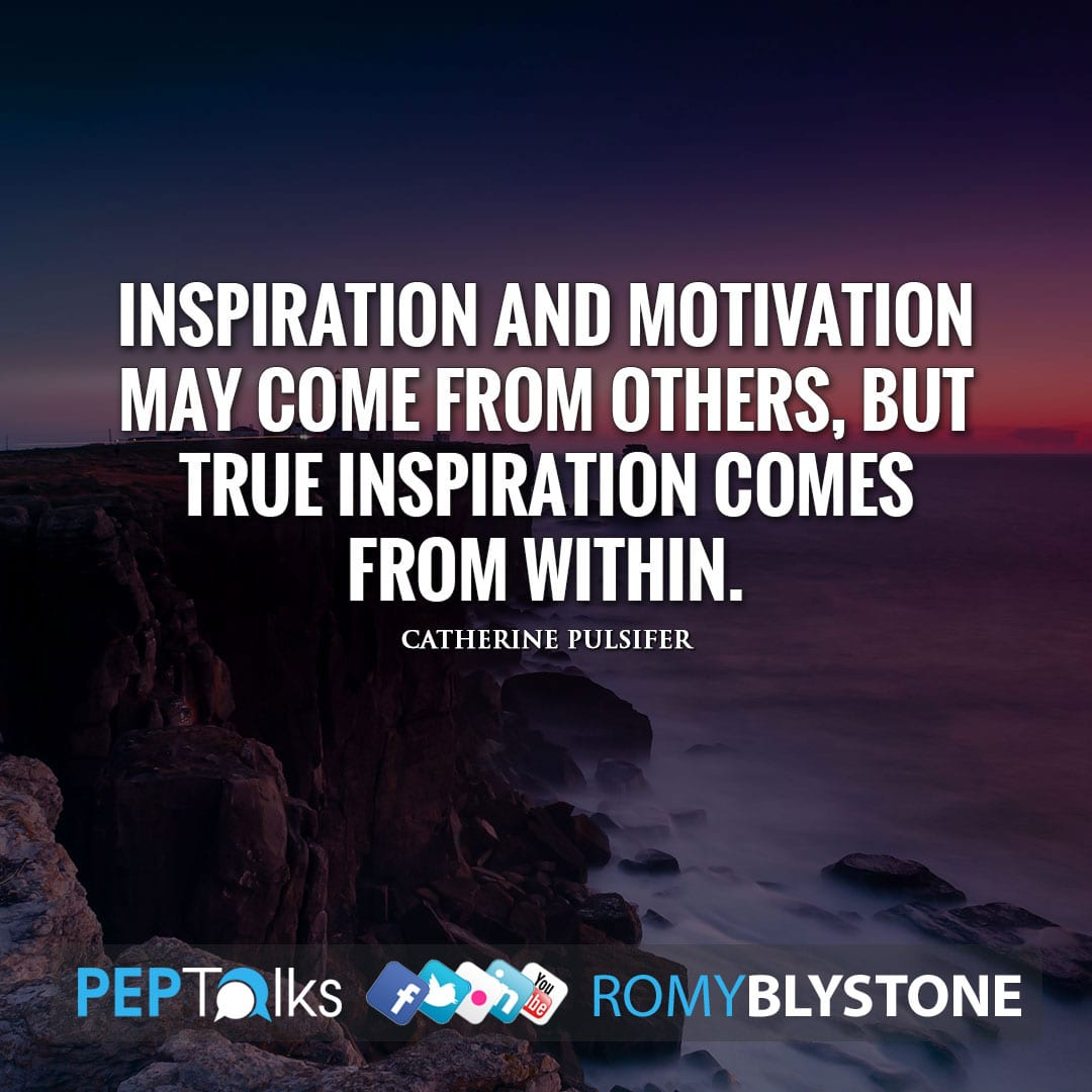 Inspiration and motivation may come from others, but true inspiration comes from within. by Catherine Pulsifer