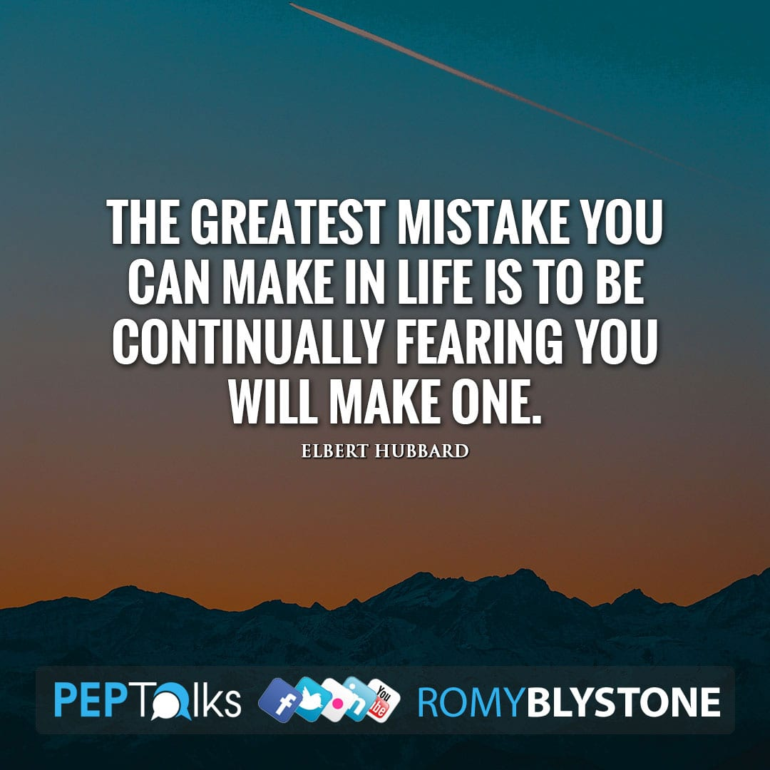 The greatest mistake you can make in life is to be continually fearing you will make one. by Elbert Hubbard