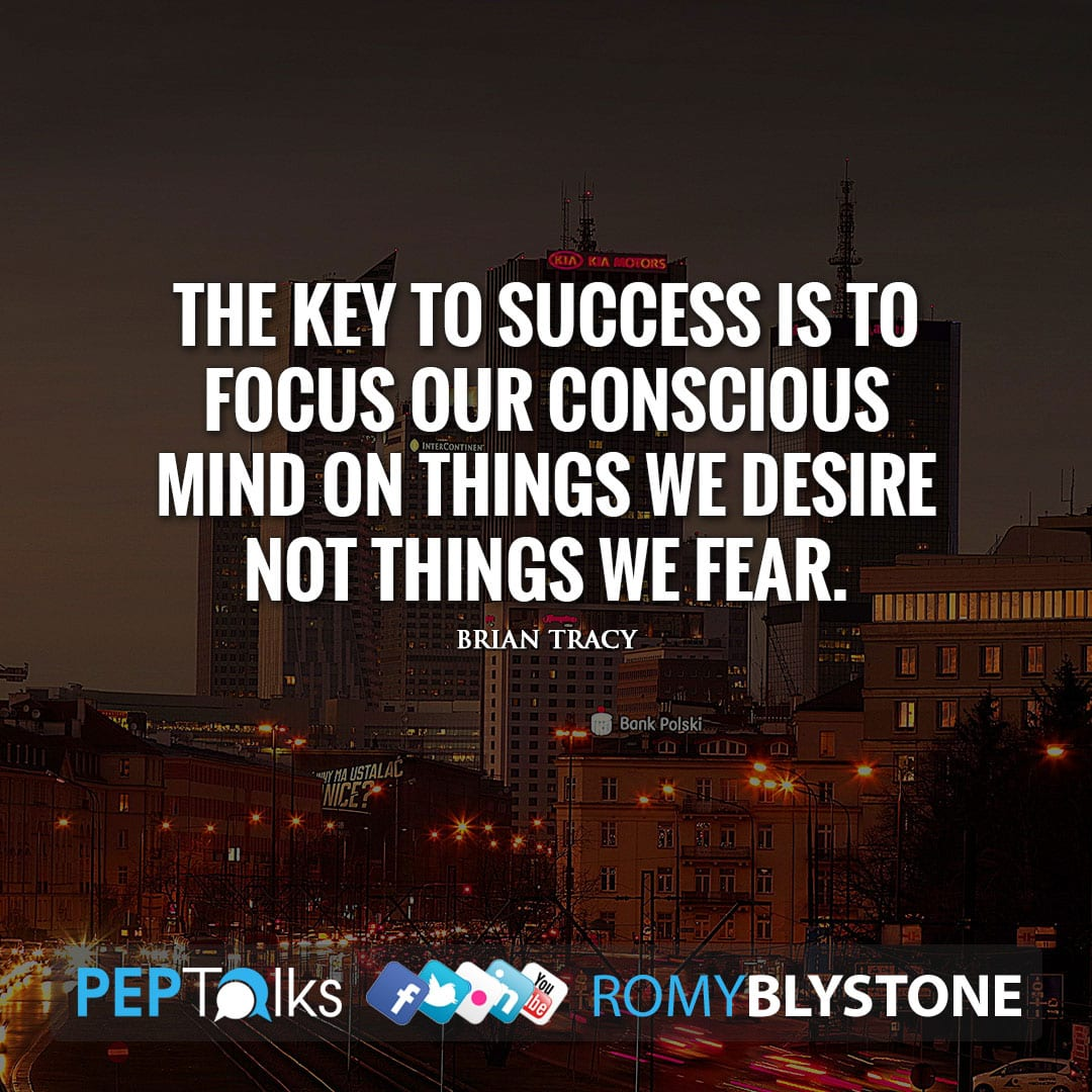 The key to success is to focus our conscious mind on things we desire not things we fear. by Brian Tracy