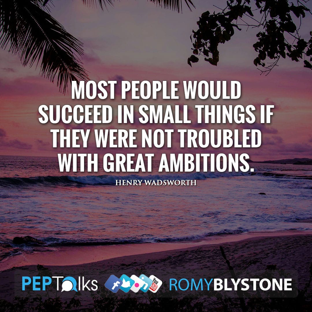 Most people would succeed in small things if they were not troubled with great ambitions. by Henry Wadsworth