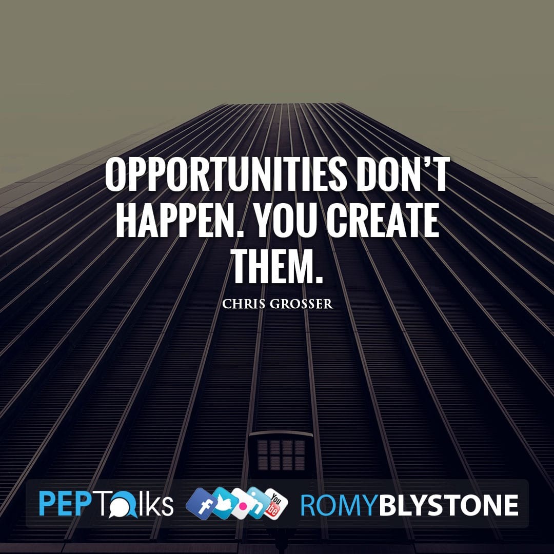 Opportunities don't happen. You create them. by Chris Grosser
