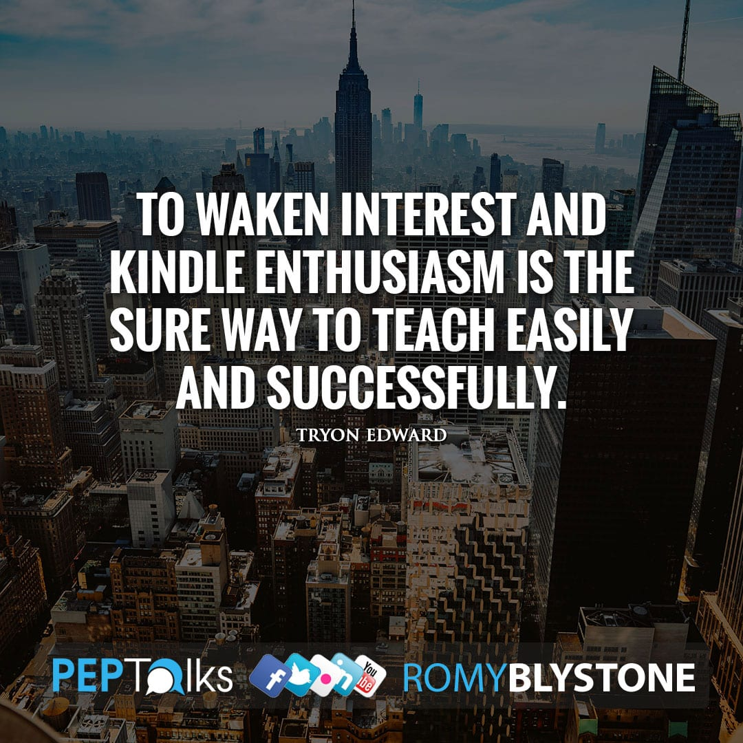 To waken interest and kindle enthusiasm is the sure way to teach easily and successfully. by Tryon Edward
