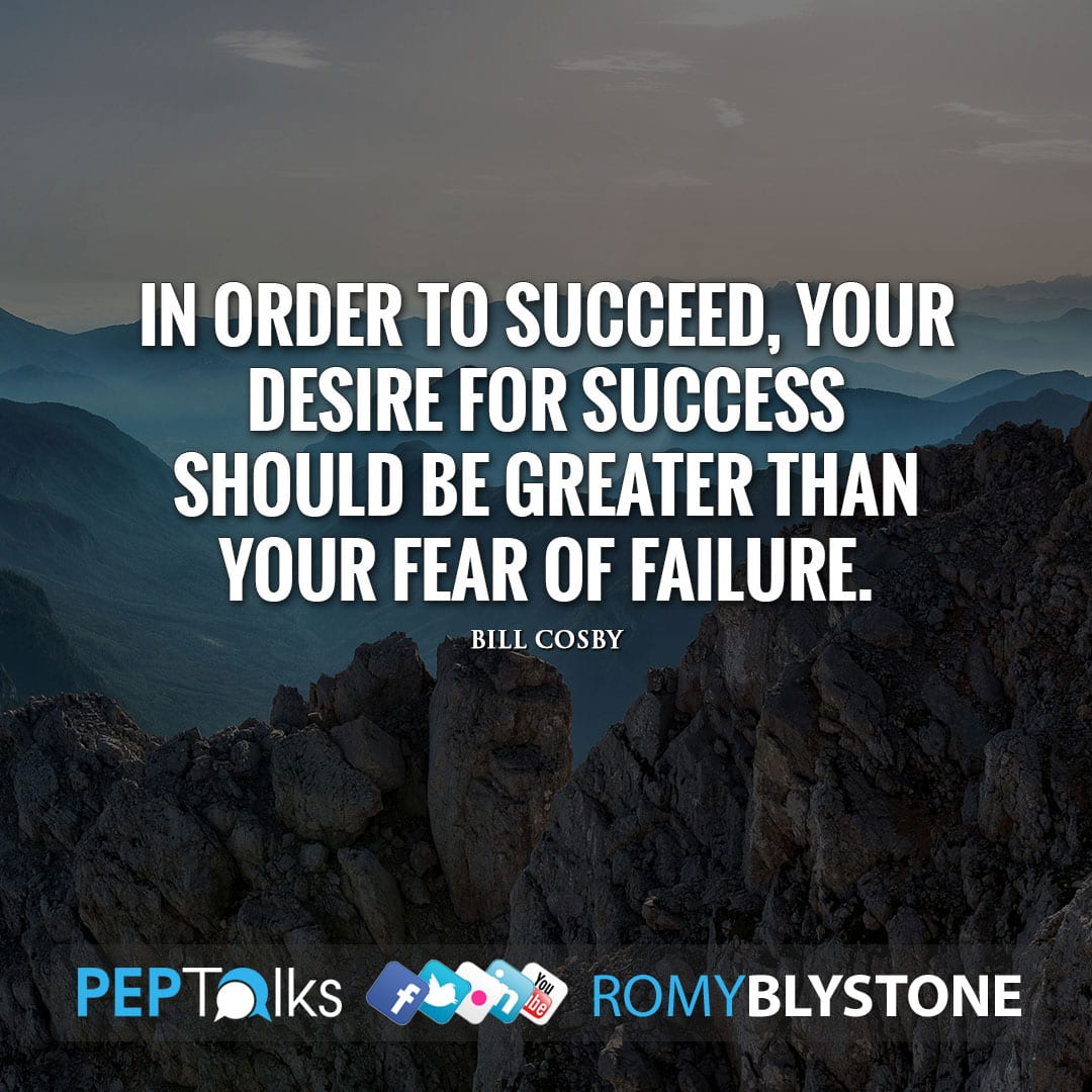 In order to succeed, your desire for success should be greater than your fear of failure. by Bill Cosby