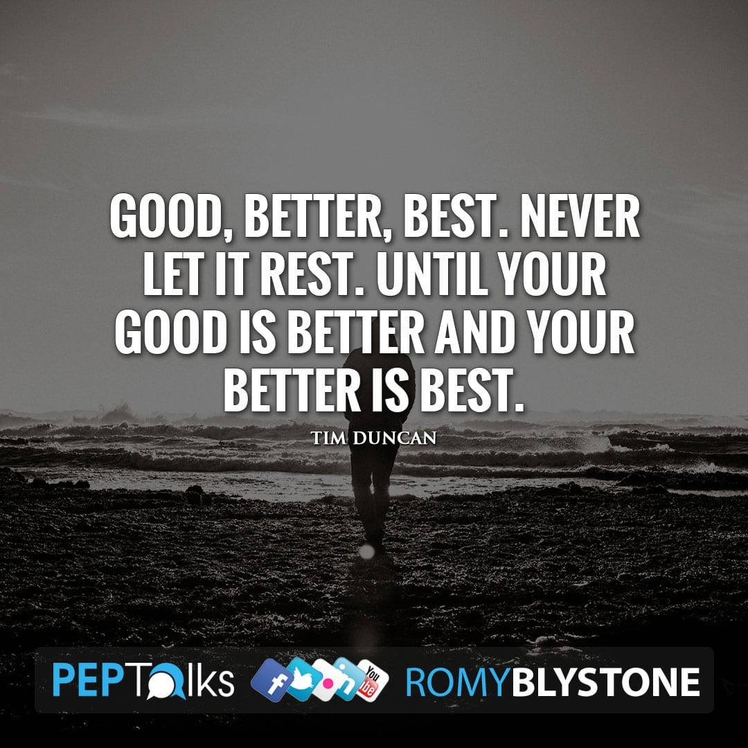 Good, better, best. Never let it rest. Until your good is better and your better is best. by Tim Duncan