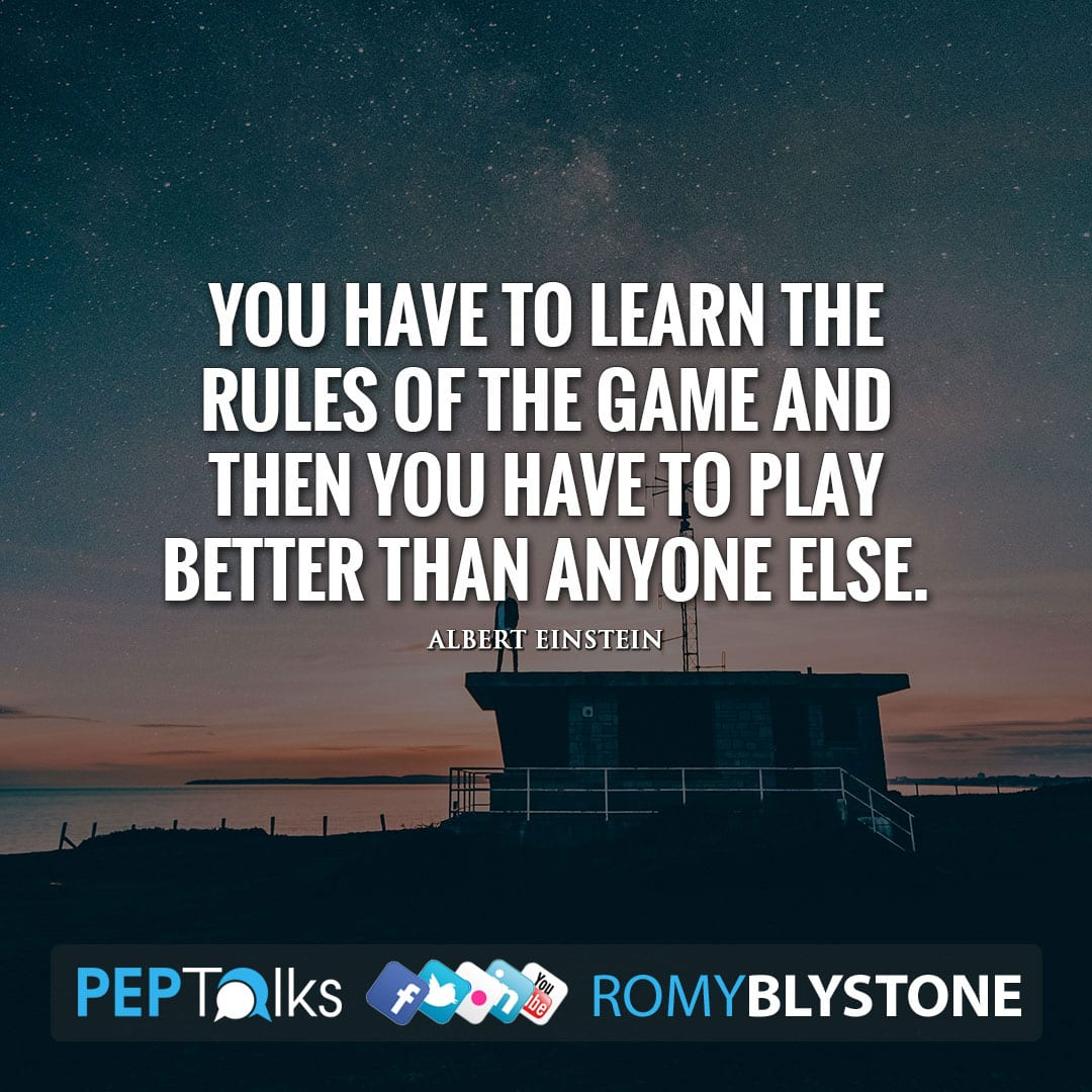 You have to learn the rules of the game and then you have to play better than anyone else. by Albert Einstein