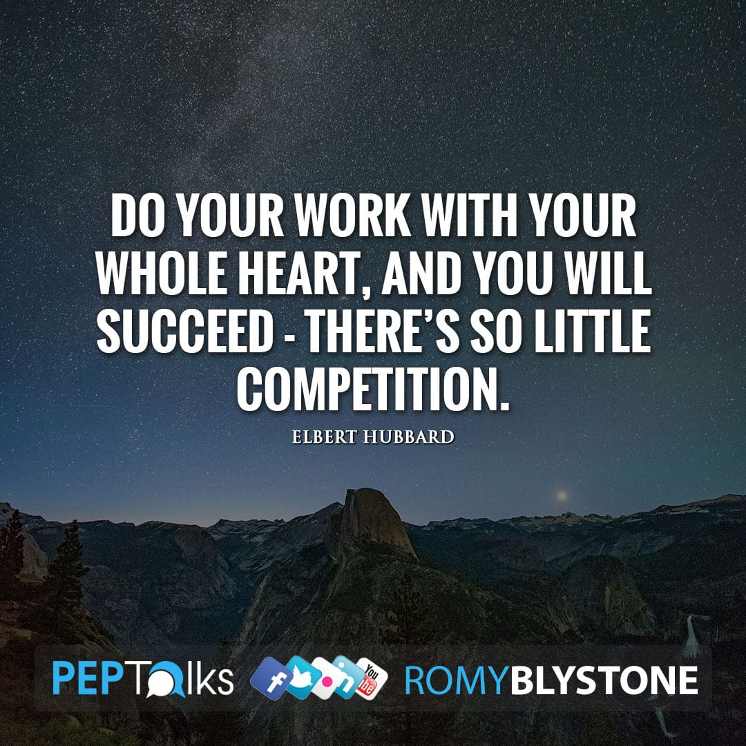 Do your work with your whole heart, and you will succeed - there's so little competition. by Elbert Hubbard