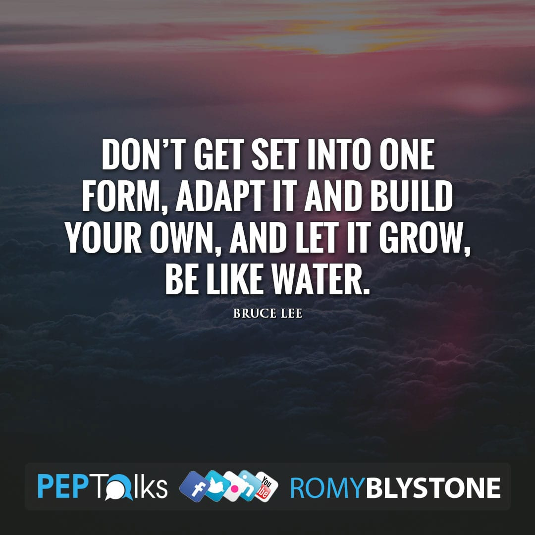 Don't get set into one form, adapt it and build your own, and let it grow, be like water. by Bruce Lee
