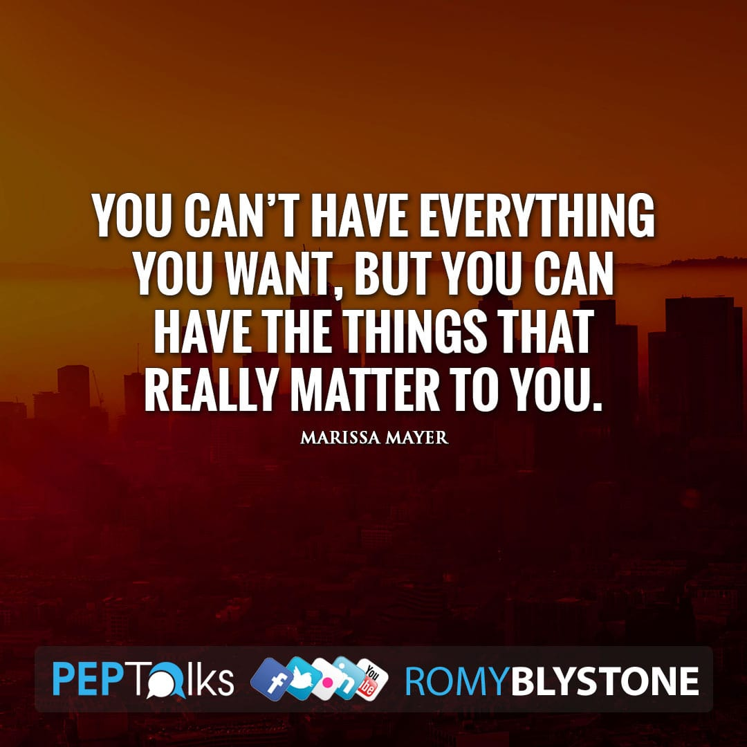 You can't have everything you want, but you can have the things that really matter to you. by Marissa Mayer