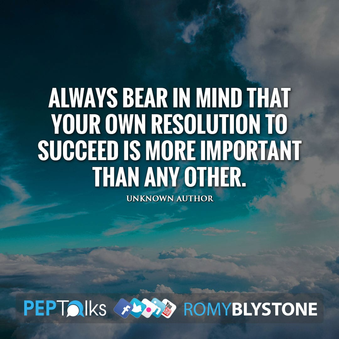 Always bear in mind that your own resolution to succeed is more important than any other. by Unknown Author