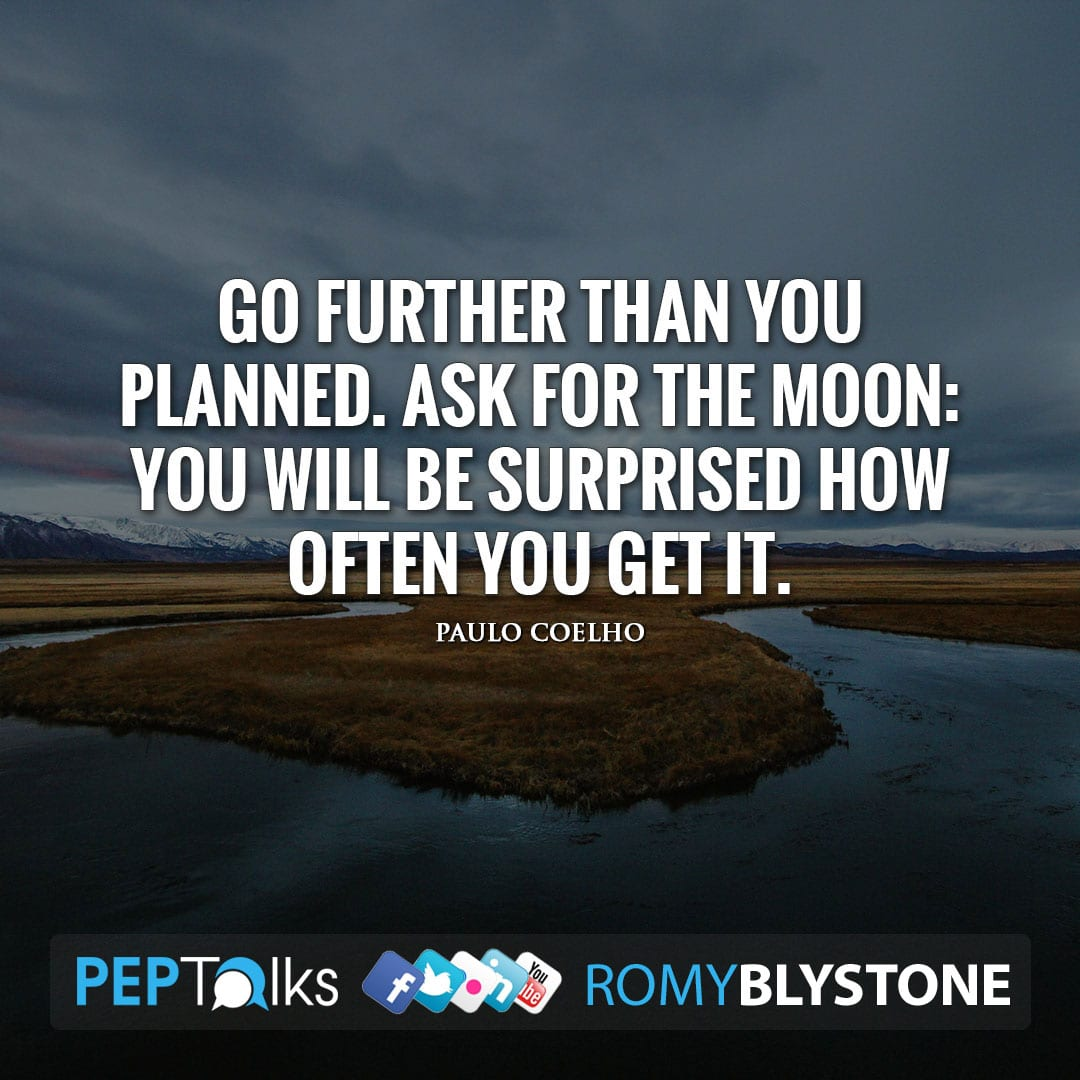 Go further than you planned. Ask for the moon: you will be surprised how often you get it. by Paulo Coelho
