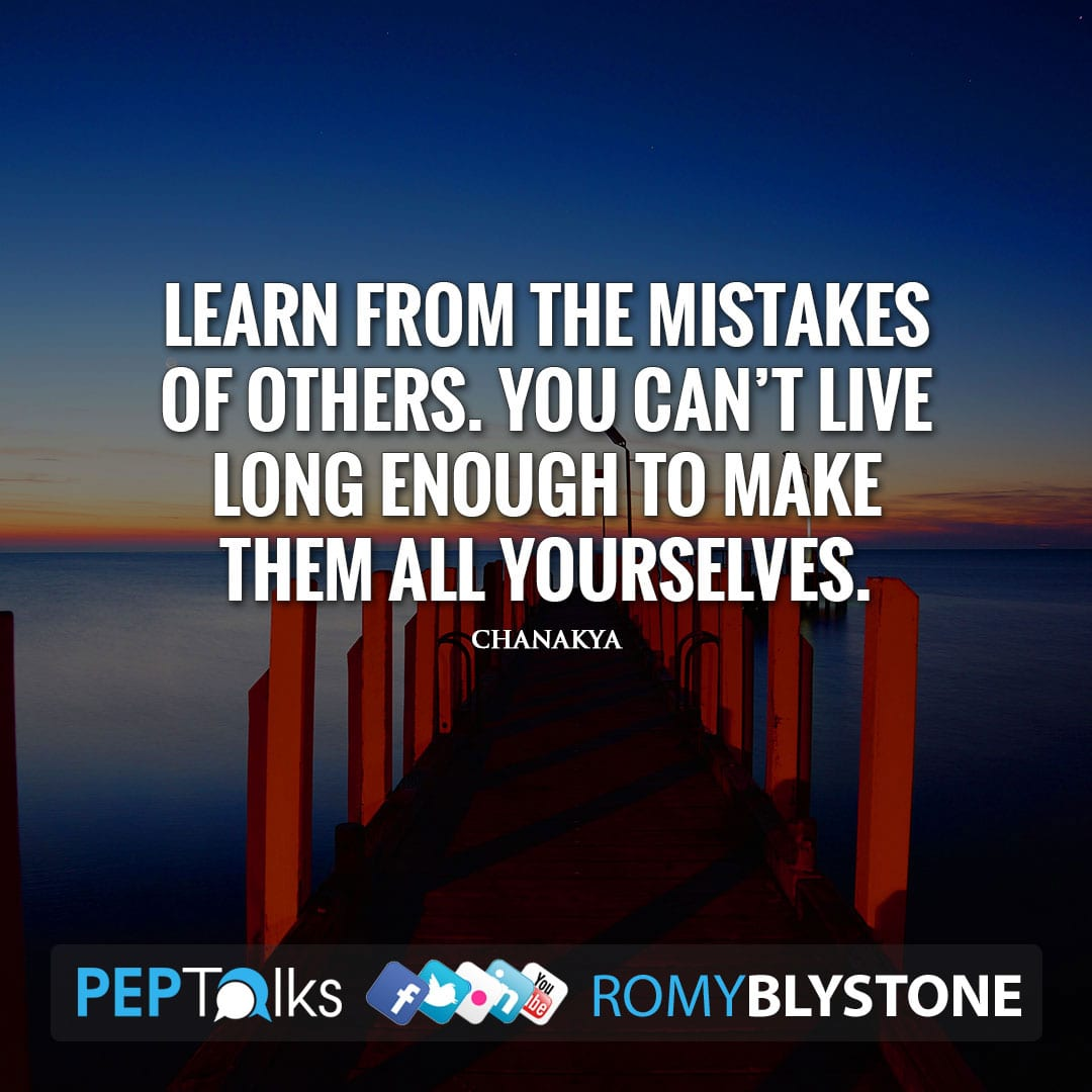 Learn from the mistakes of others. You can't live long enough to make them all yourselves. by Chanakya