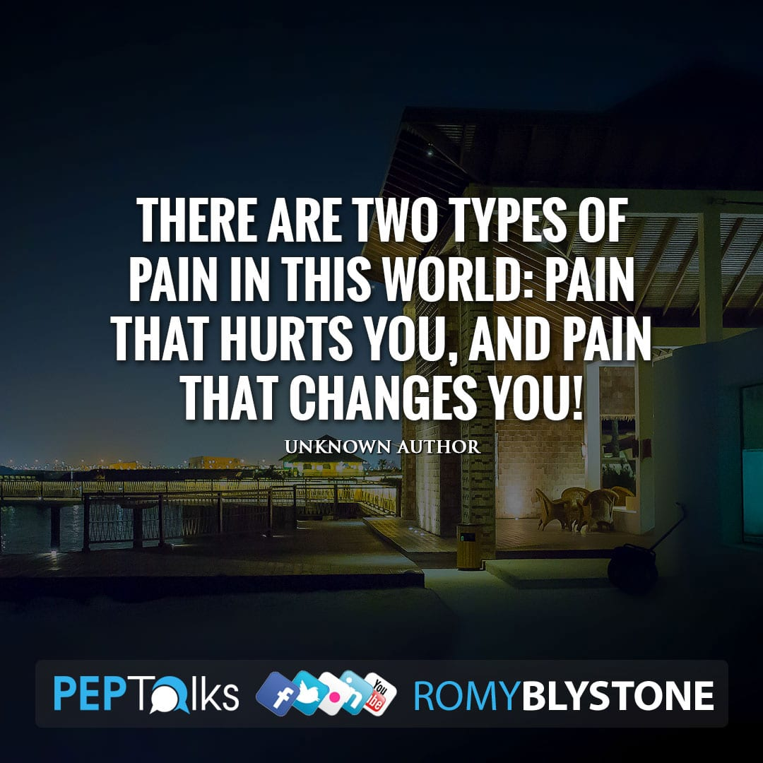 There are two types of Pain in this world: Pain that hurts you, and Pain that changes you! by Unknown Author