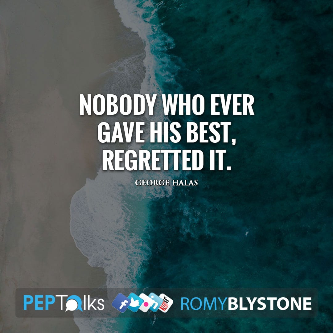 Nobody who ever gave his best, regretted it. by George Halas