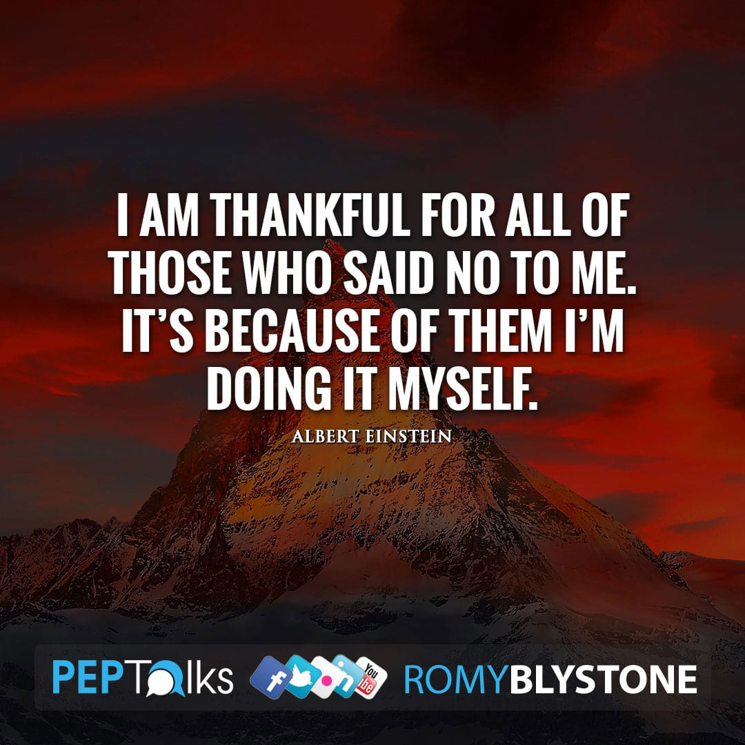 I am thankful for all of those who said NO to me. It's because of them I'm doing it myself. by Albert Einstein