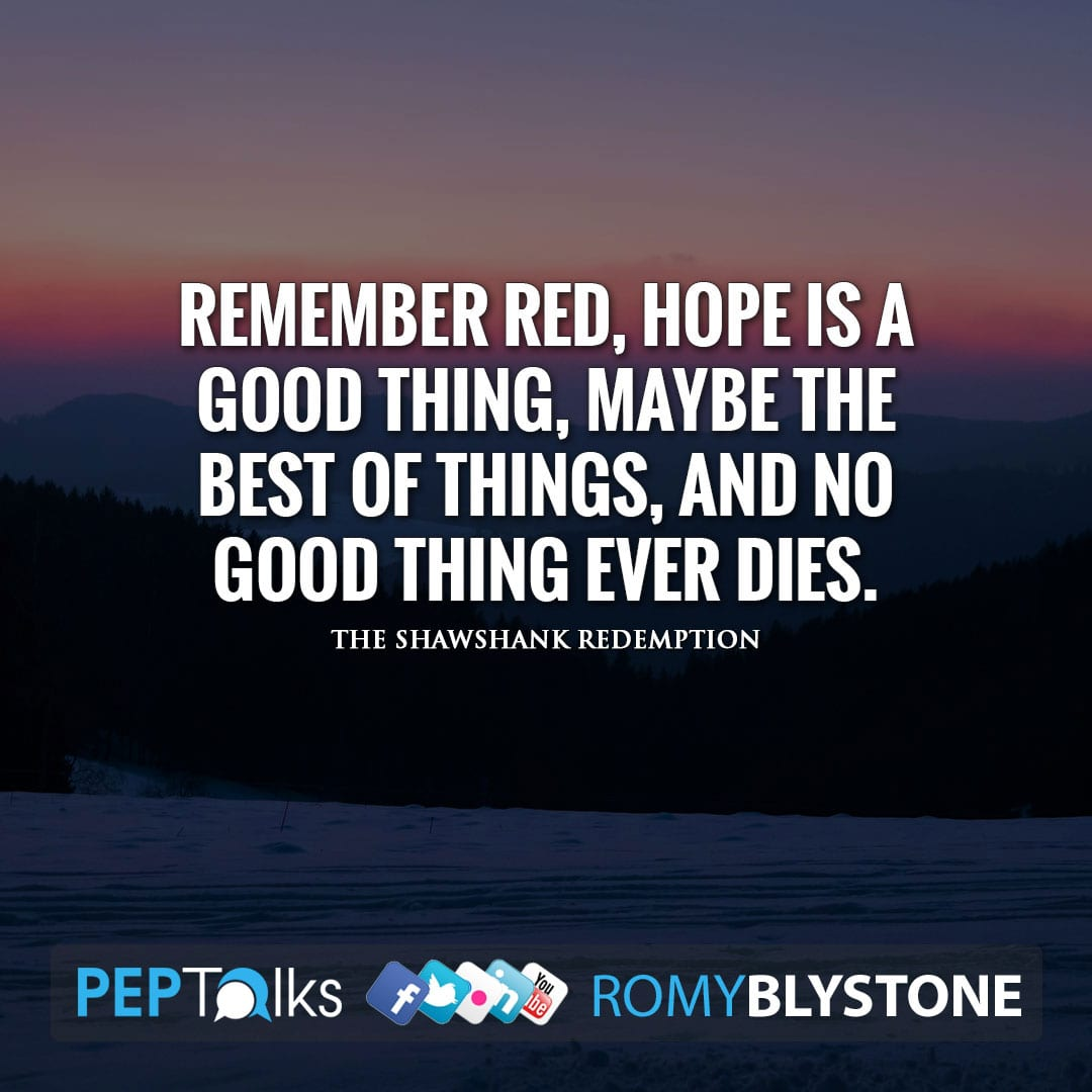 Remember Red, hope is a good thing, maybe the best of things, and no good thing ever dies. by The Shawshank Redemption