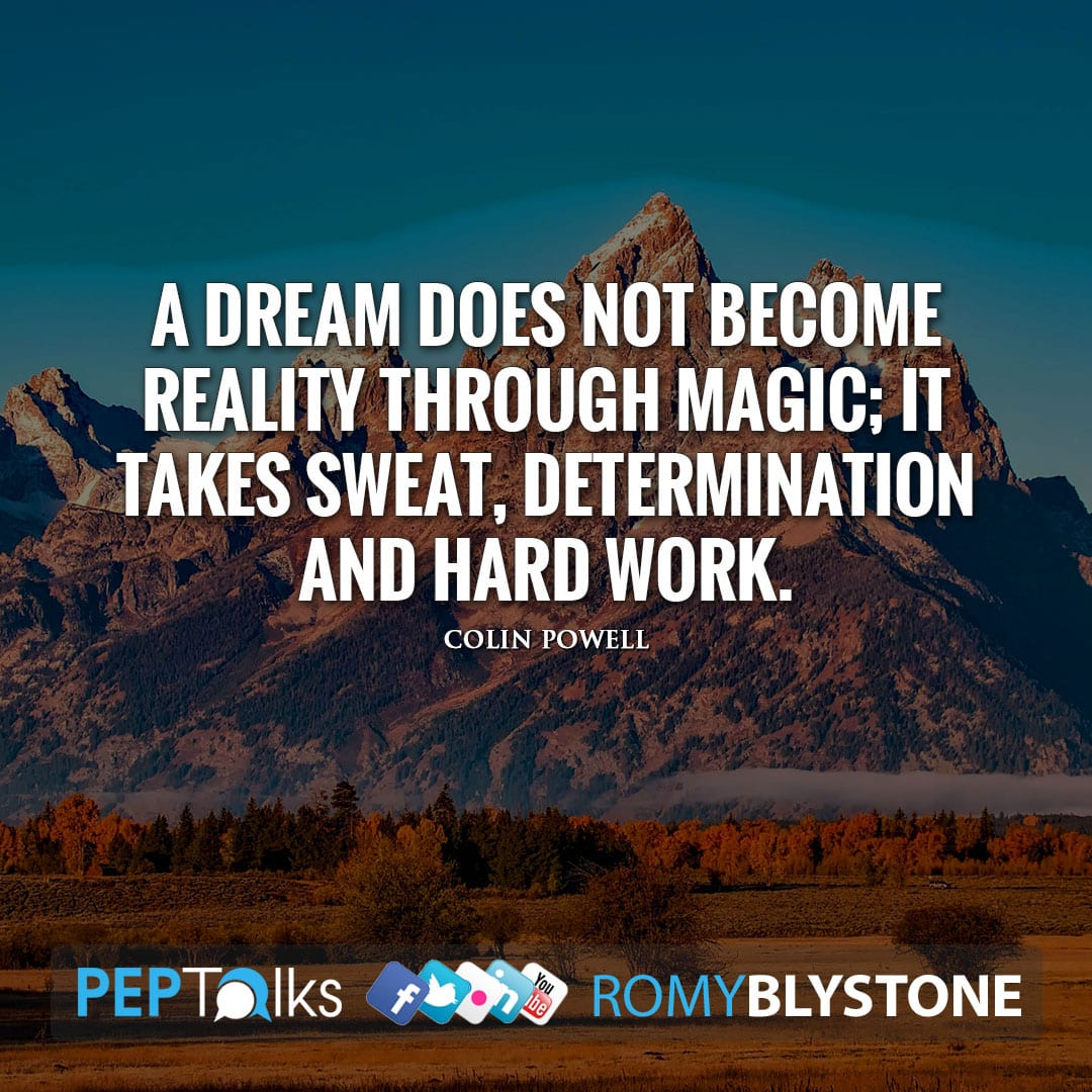 A dream does not become reality through magic; it takes sweat, determination and hard work. by Colin Powell