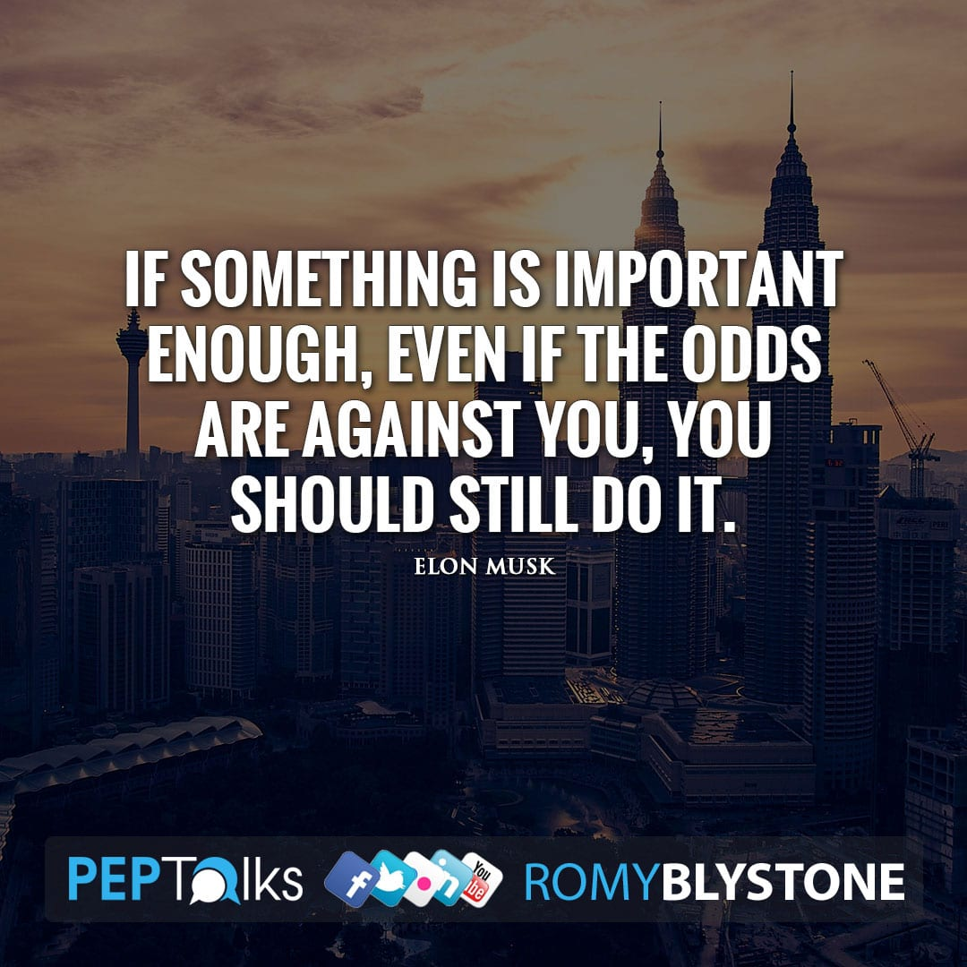 If something is important enough, even if the odds are against you, you should still do it. by Elon Musk