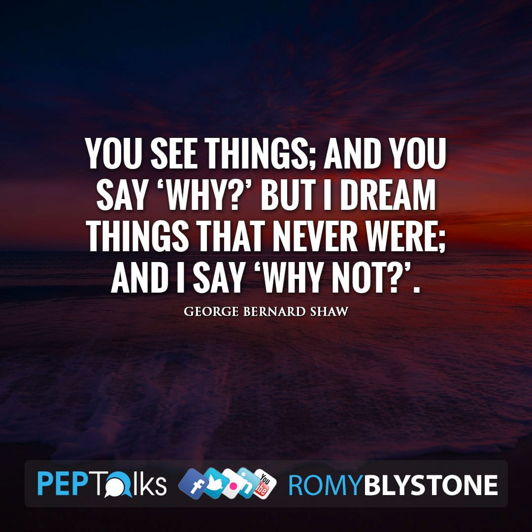 You see things; and you say 'Why?' But I dream things that never were; and I say 'Why not?'. by George Bernard Shaw