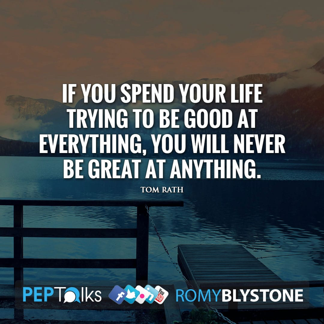 If you spend your life trying to be good at everything, you will never be great at anything. by Tom Rath