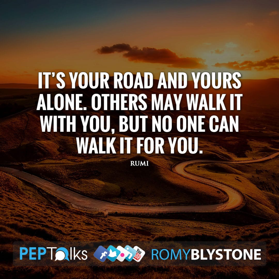 It's your road and yours alone. Others may walk it with you, but no one can walk it for you. by Rumi