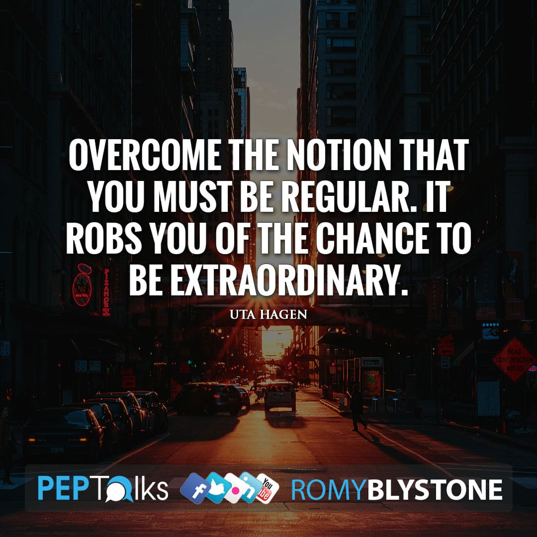 Overcome the notion that you must be regular. It robs you of the chance to be extraordinary. by Uta Hagen