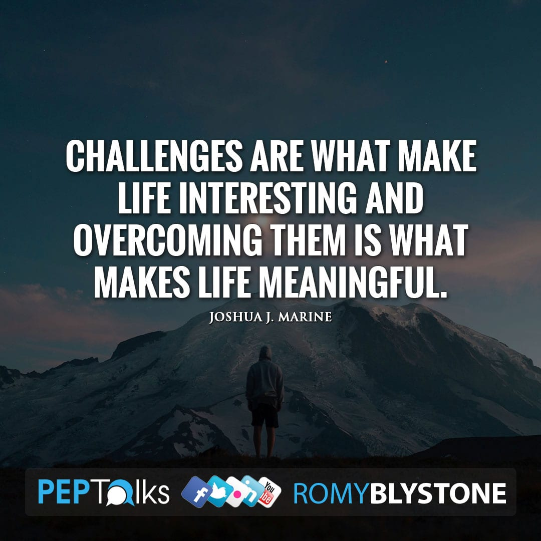 Challenges are what make life interesting and overcoming them is what makes life meaningful. by Joshua J. Marine