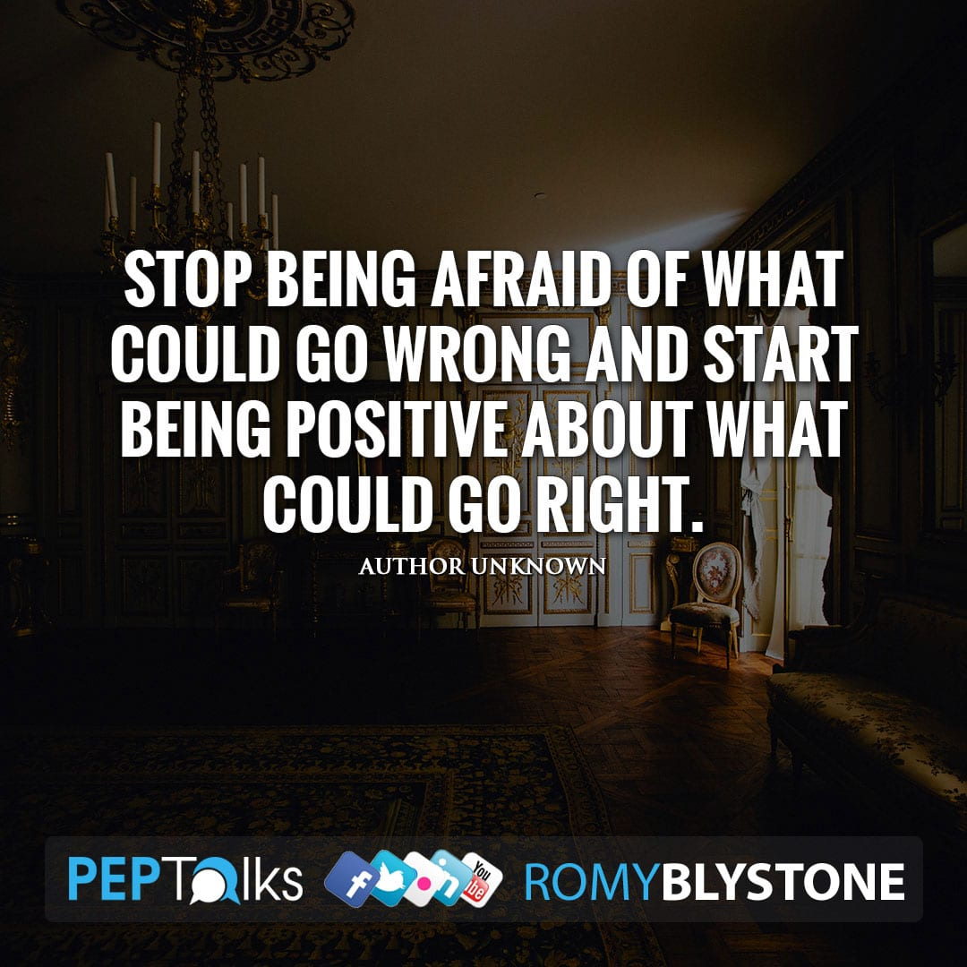 Stop being afraid of what could go wrong and start being positive about what could go right. by Author Unknown