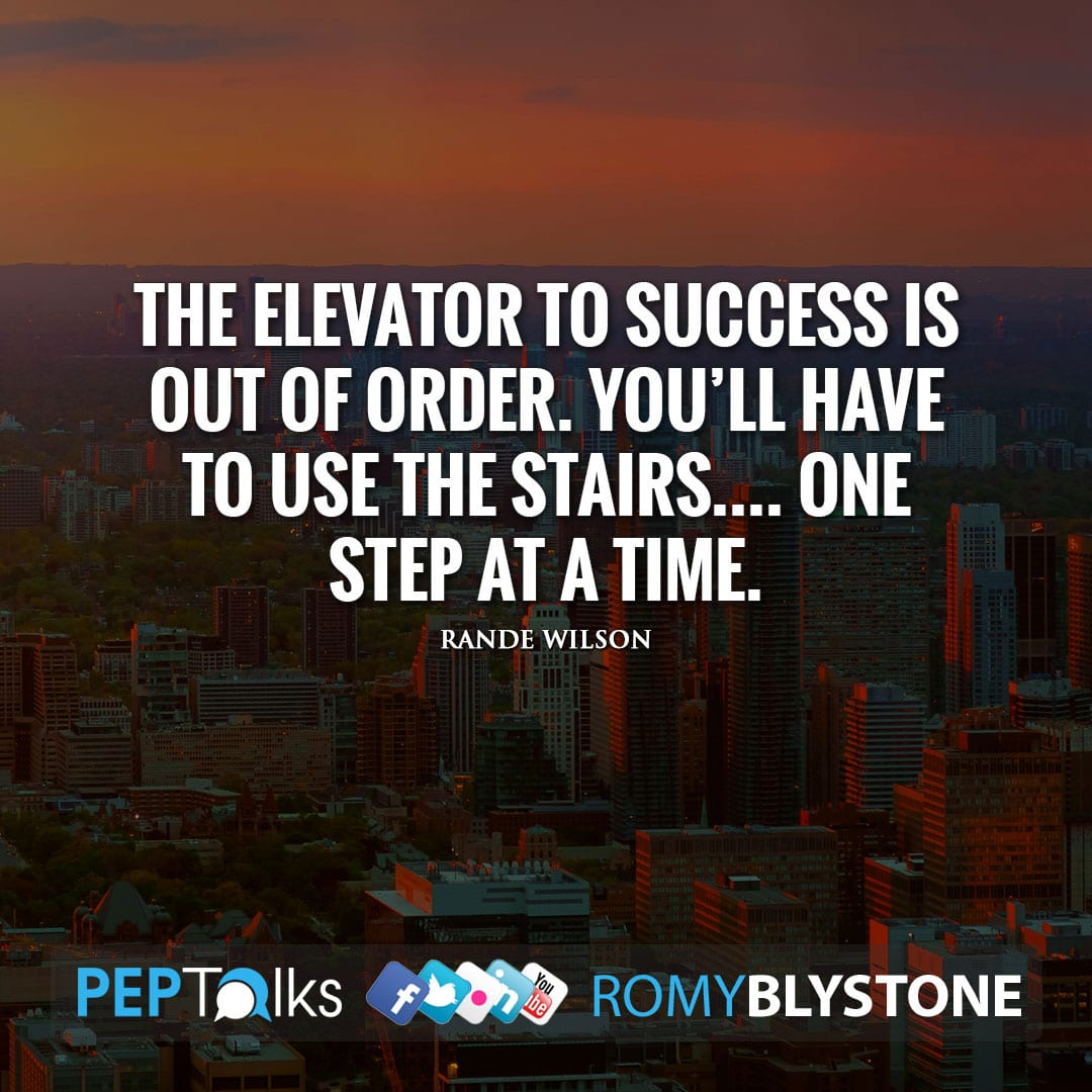 The elevator to success is out of order. You'll have to use the stairs…. One step at a time. by Rande Wilson