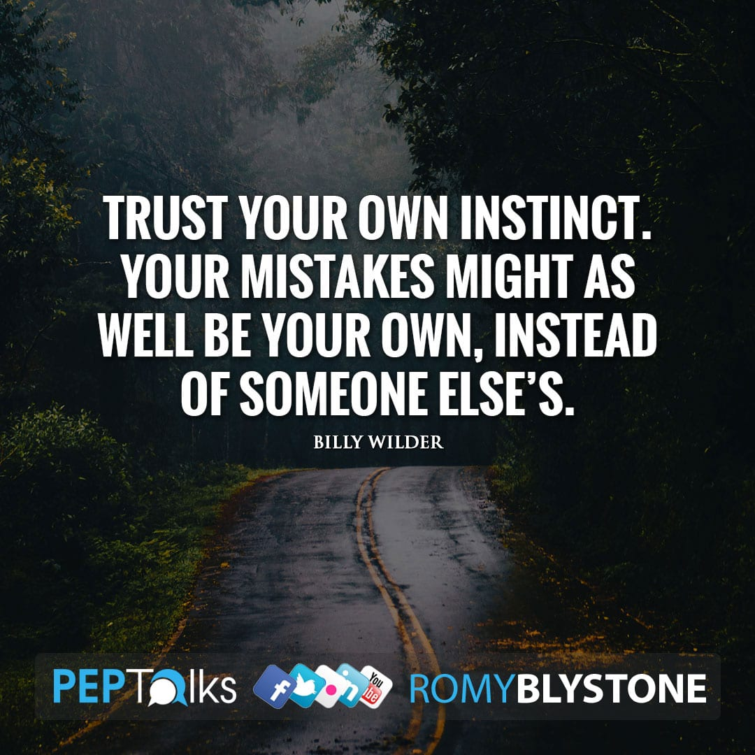 Trust your own instinct. Your mistakes might as well be your own, instead of someone else's. by Billy Wilder