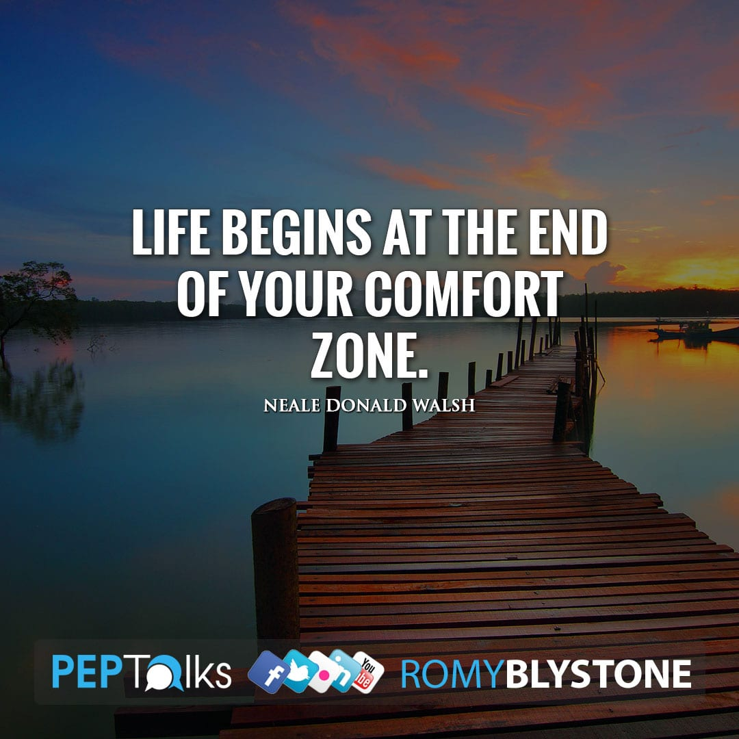 Life begins at the end of your comfort zone. by Neale Donald Walsh