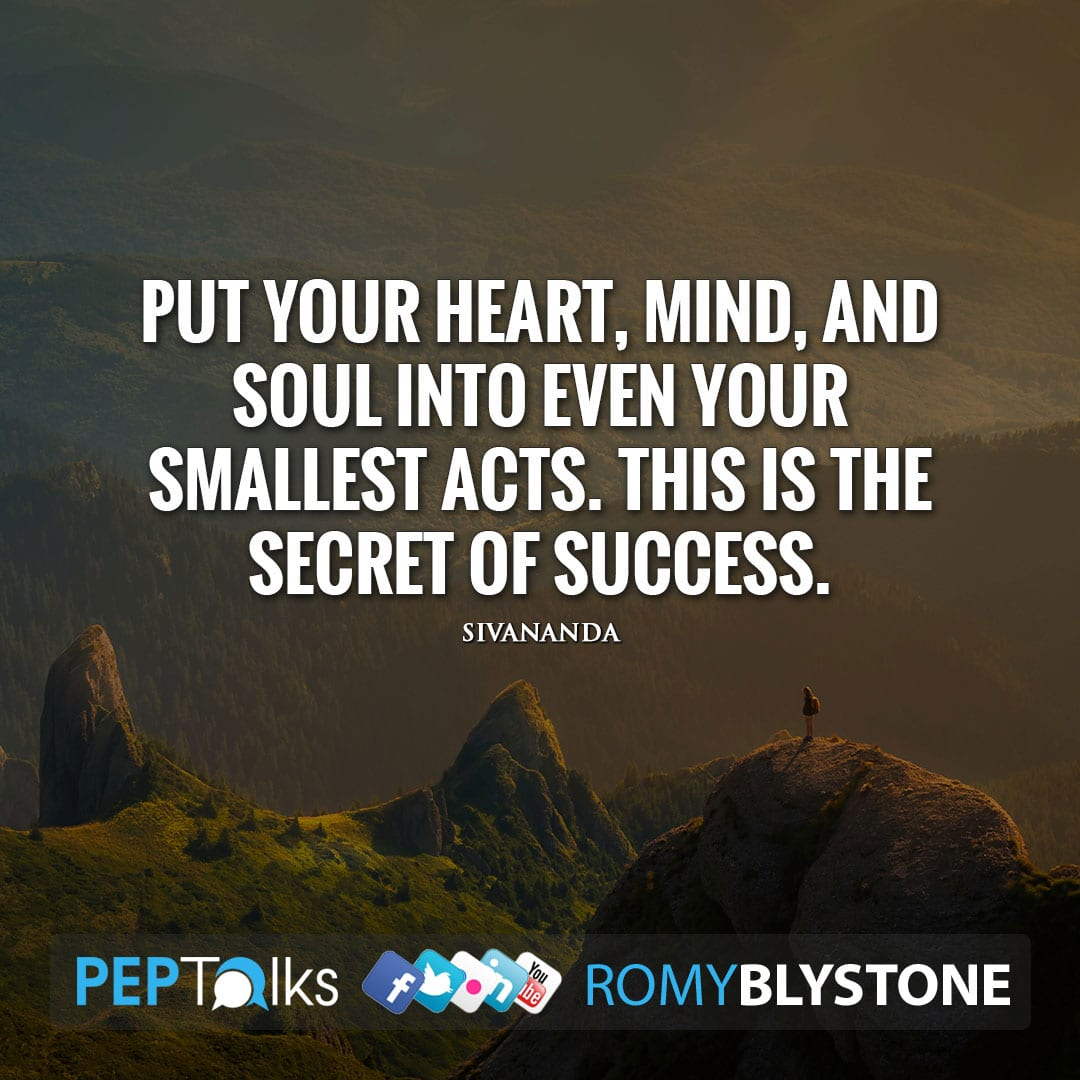 Put your heart, mind, and soul into even your smallest acts. This is the secret of success. by Sivananda