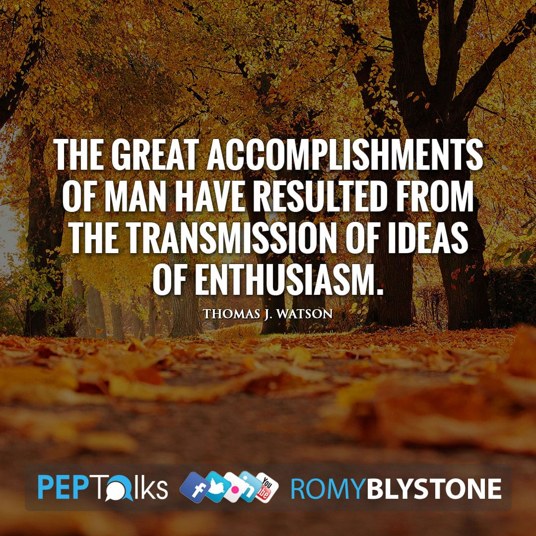 The great accomplishments of man have resulted from the transmission of ideas of enthusiasm. by Thomas J. Watson