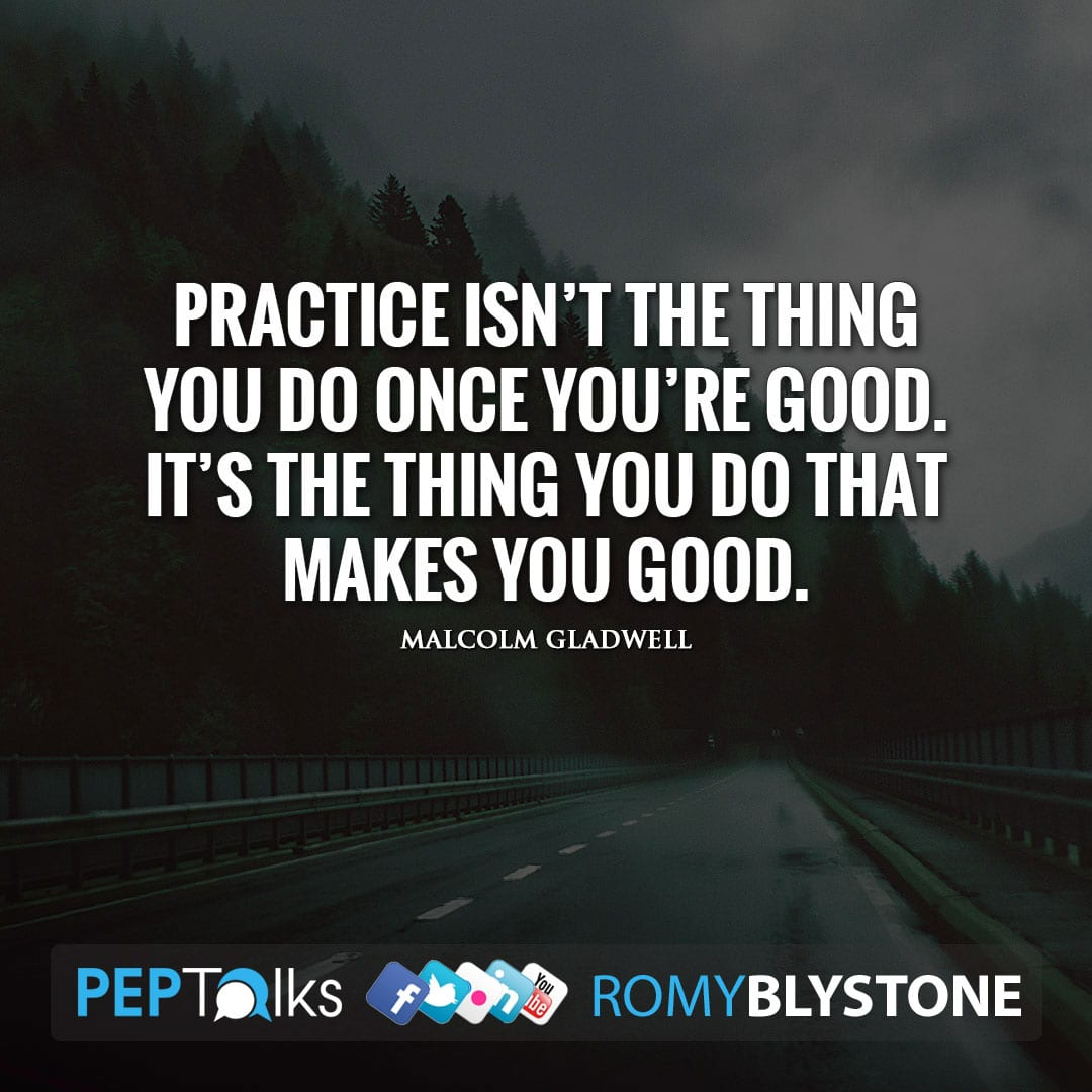 Practice isn't the thing you do once you're good. It's the thing you do that makes you good. by Malcolm Gladwell