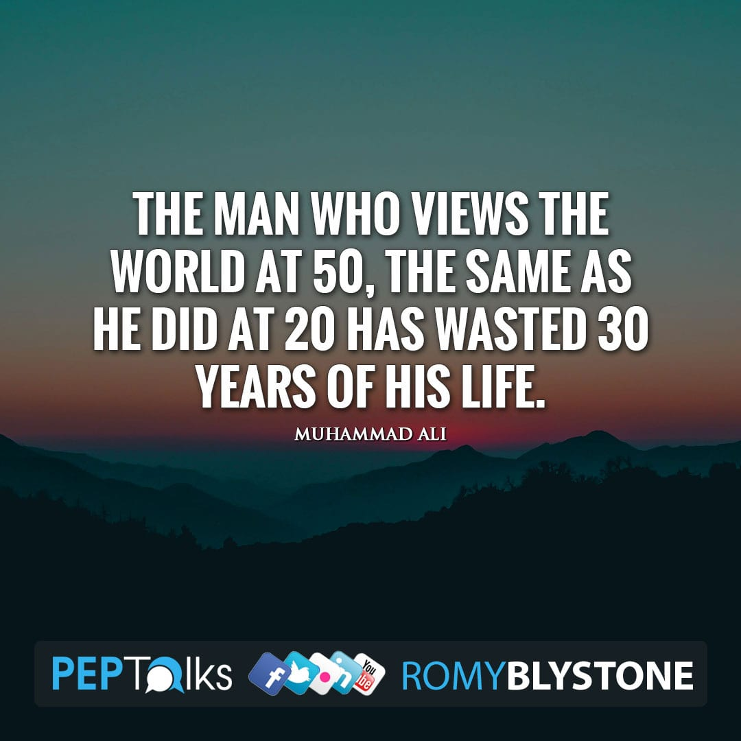 The man who views the world at 50, the same as he did at 20 has wasted 30 years of his life. by Muhammad Ali