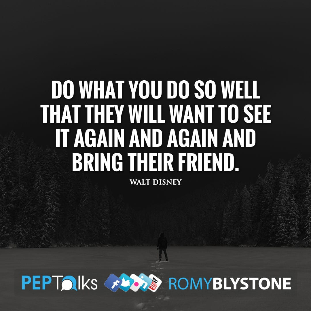 Do what you do so well that they will want to see it again and again and bring their friend. by Walt Disney