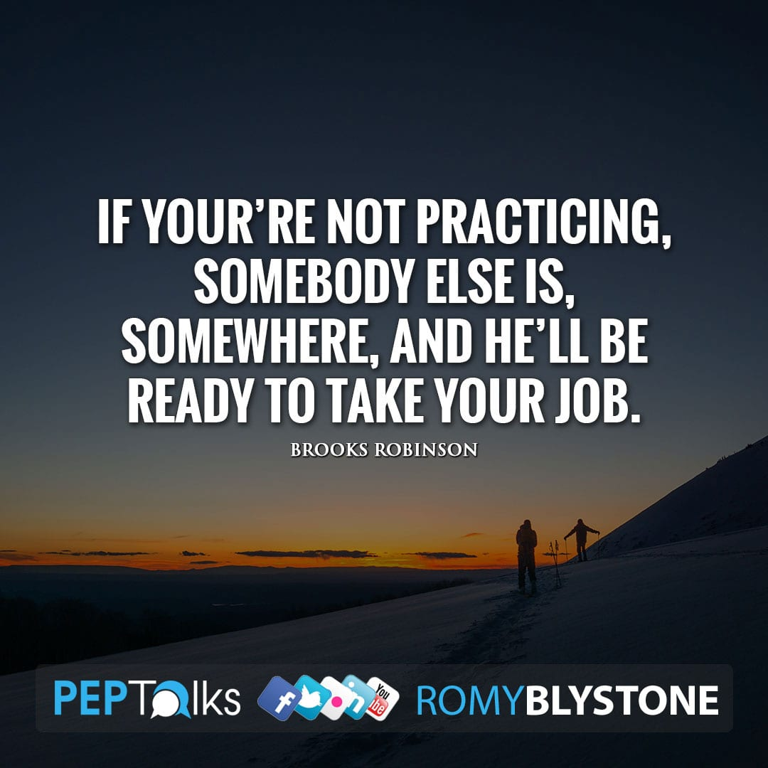 If your're not practicing, somebody else is, somewhere, and he'll be ready to take your job. by Brooks Robinson