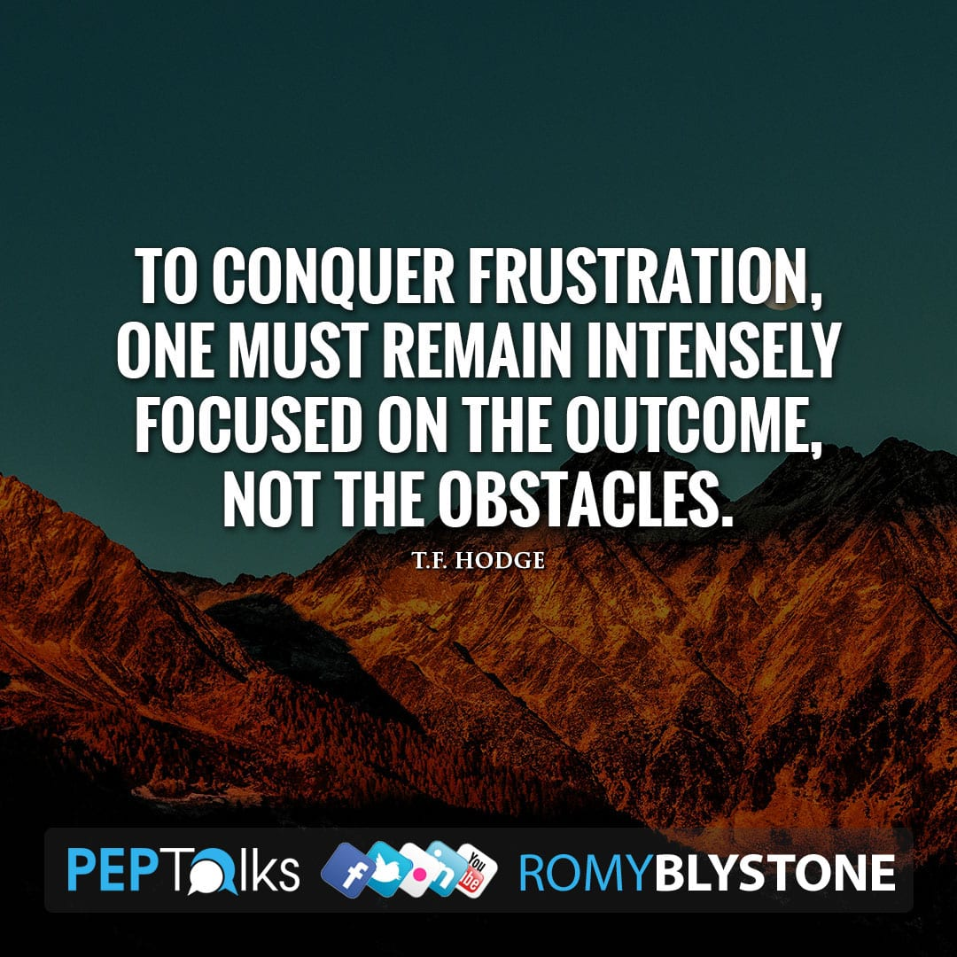 To conquer frustration, one must remain intensely focused on the outcome, not the obstacles. by T.F. Hodge