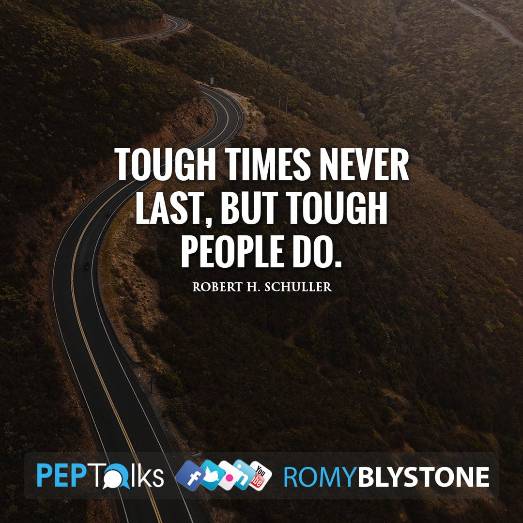 Tough times never last, but tough people do. by Robert H. Schuller
