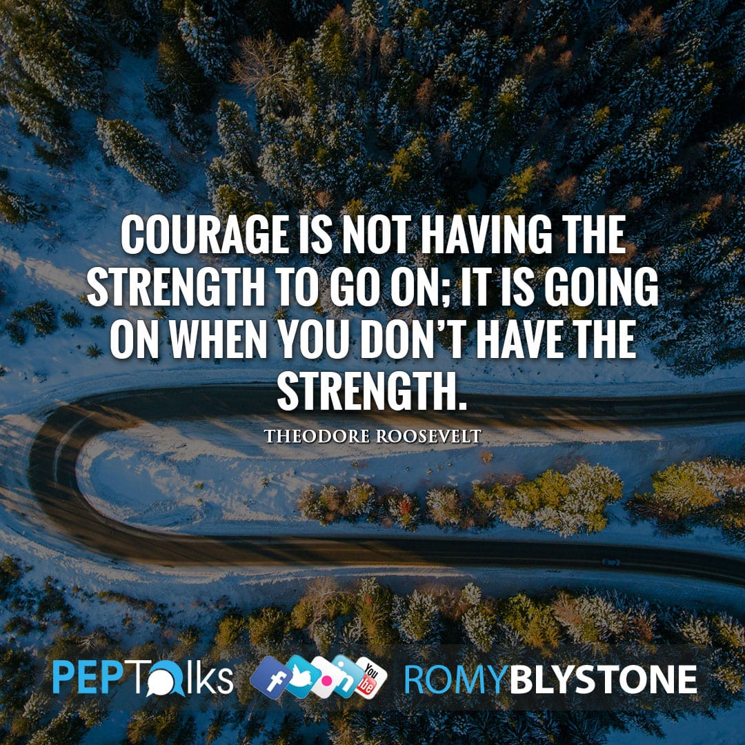 Courage is not having the strength to go on; it is going on when you don't have the strength. by Theodore Roosevelt