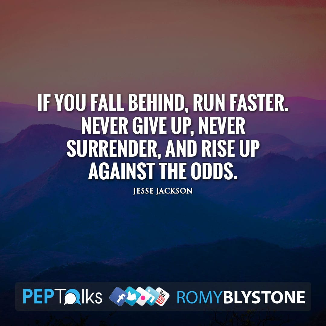 If you fall behind, run faster. Never give up, never surrender, and rise up against the odds. by Jesse Jackson