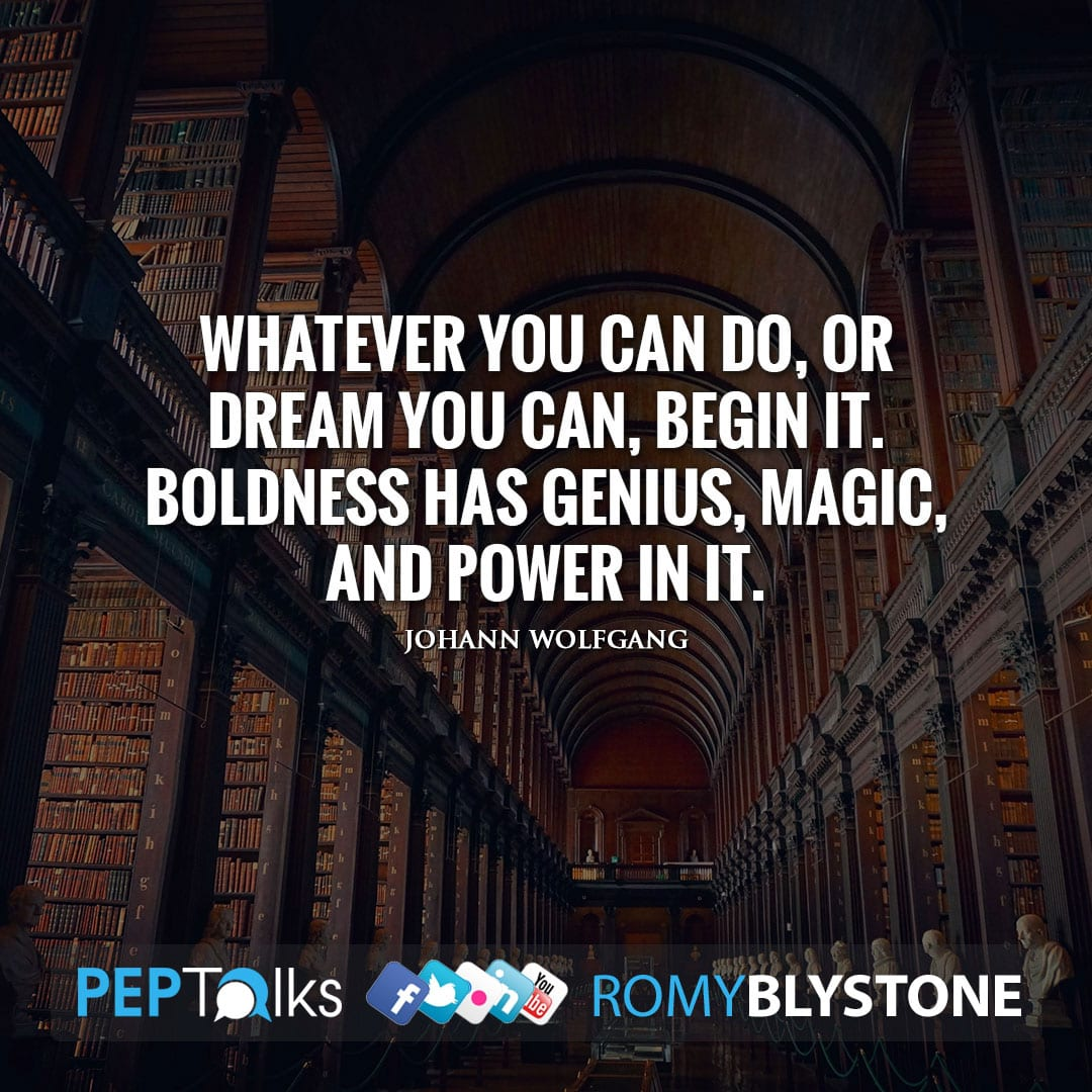 Whatever you can do, or dream you can, begin it. Boldness has genius, magic, and power in it. by Johann Wolfgang