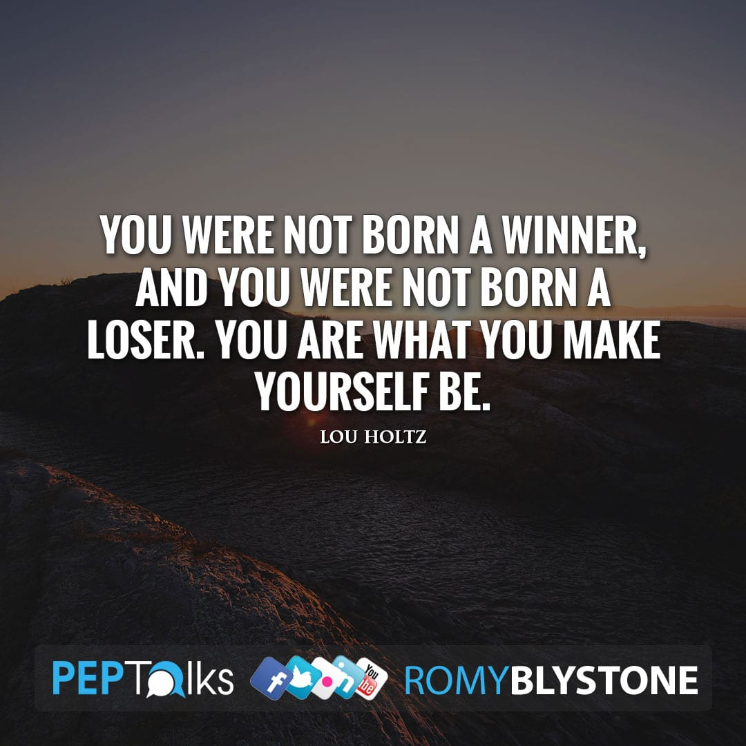 You were not born a winner, and you were not born a loser. You are what you make yourself be. by Lou Holtz